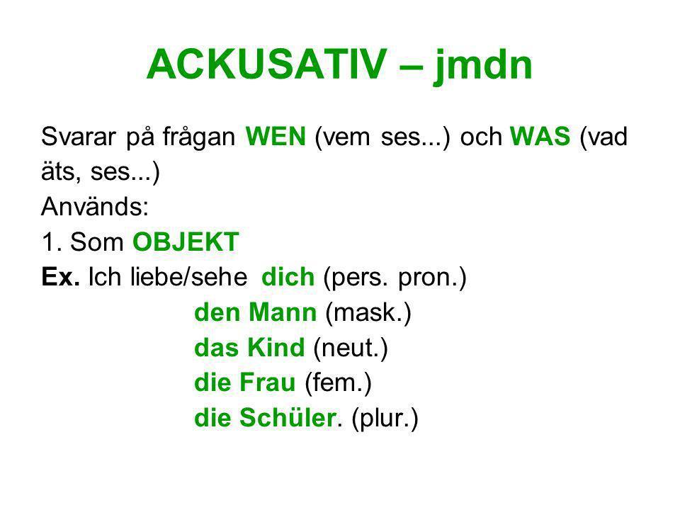 ACKUSATIV – jmdn Svarar på frågan WEN (vem ses...) och WAS (vad äts, ses...) Används: 1. Som OBJEKT Ex. Ich liebe/sehe dich (pers. pron.) den Mann (ma