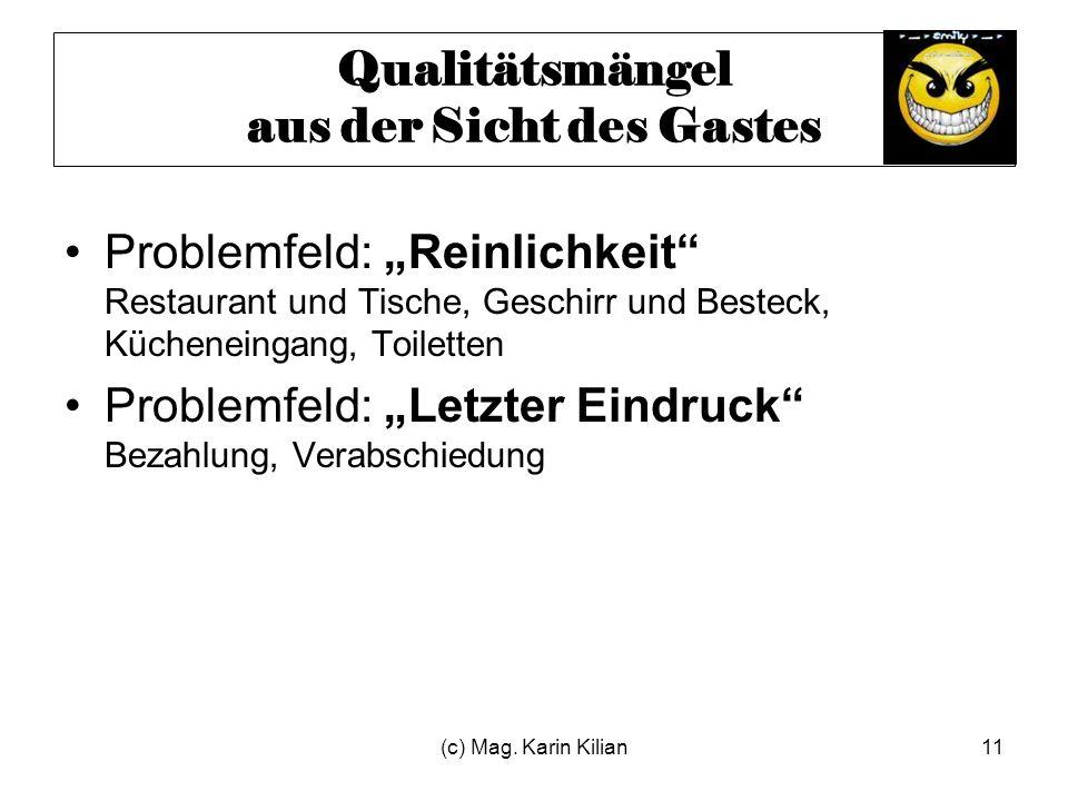 (c) Mag. Karin Kilian11 Qualitätsmängel aus der Sicht des Gastes Problemfeld: Reinlichkeit Restaurant und Tische, Geschirr und Besteck, Kücheneingang,