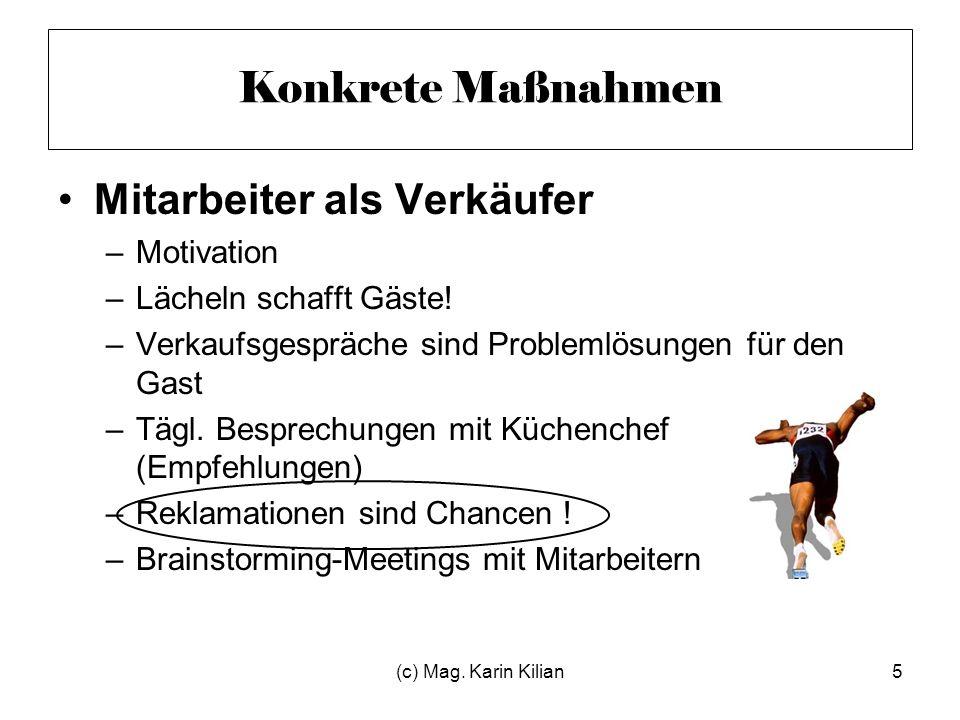 (c) Mag. Karin Kilian5 Konkrete Maßnahmen Mitarbeiter als Verkäufer –Motivation –Lächeln schafft Gäste! –Verkaufsgespräche sind Problemlösungen für de