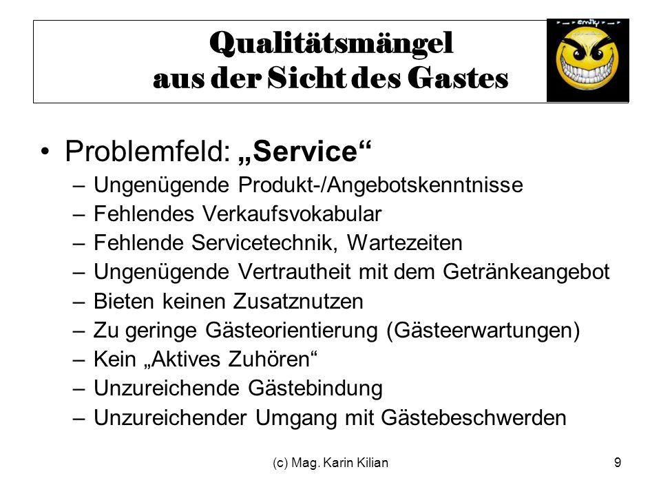 (c) Mag. Karin Kilian9 Qualitätsmängel aus der Sicht des Gastes Problemfeld: Service –Ungenügende Produkt-/Angebotskenntnisse –Fehlendes Verkaufsvokab