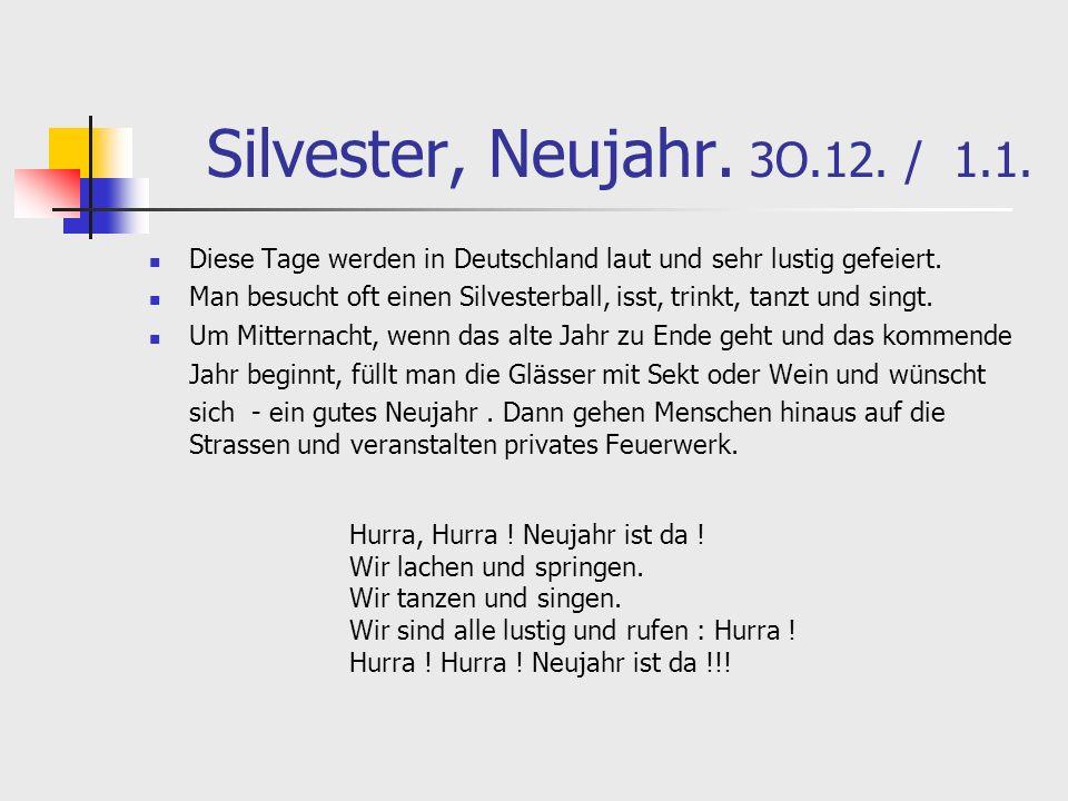 Silvester, Neujahr. 3O.12. / 1.1. Diese Tage werden in Deutschland laut und sehr lustig gefeiert. Man besucht oft einen Silvesterball, isst, trinkt, t