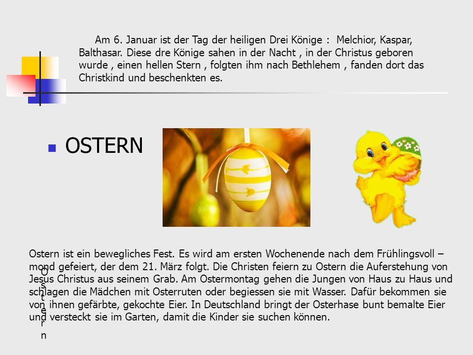 OSTERN Am 6. Januar ist der Tag der heiligen Drei Könige : Melchior, Kaspar, Balthasar. Diese dre Könige sahen in der Nacht, in der Christus geboren w