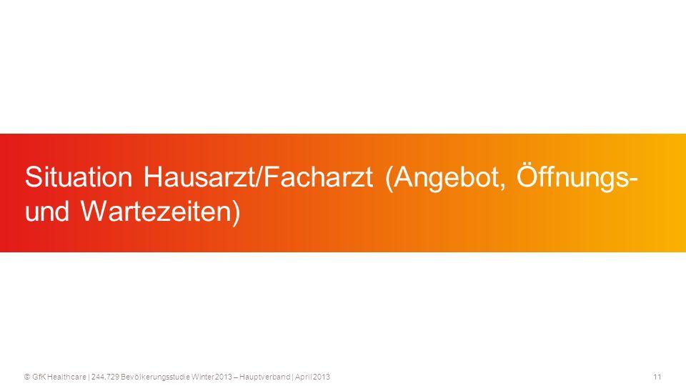 11 © GfK Healthcare   244.729 Bevölkerungsstudie Winter 2013 – Hauptverband   April 2013 Situation Hausarzt/Facharzt (Angebot, Öffnungs- und Wartezeiten)