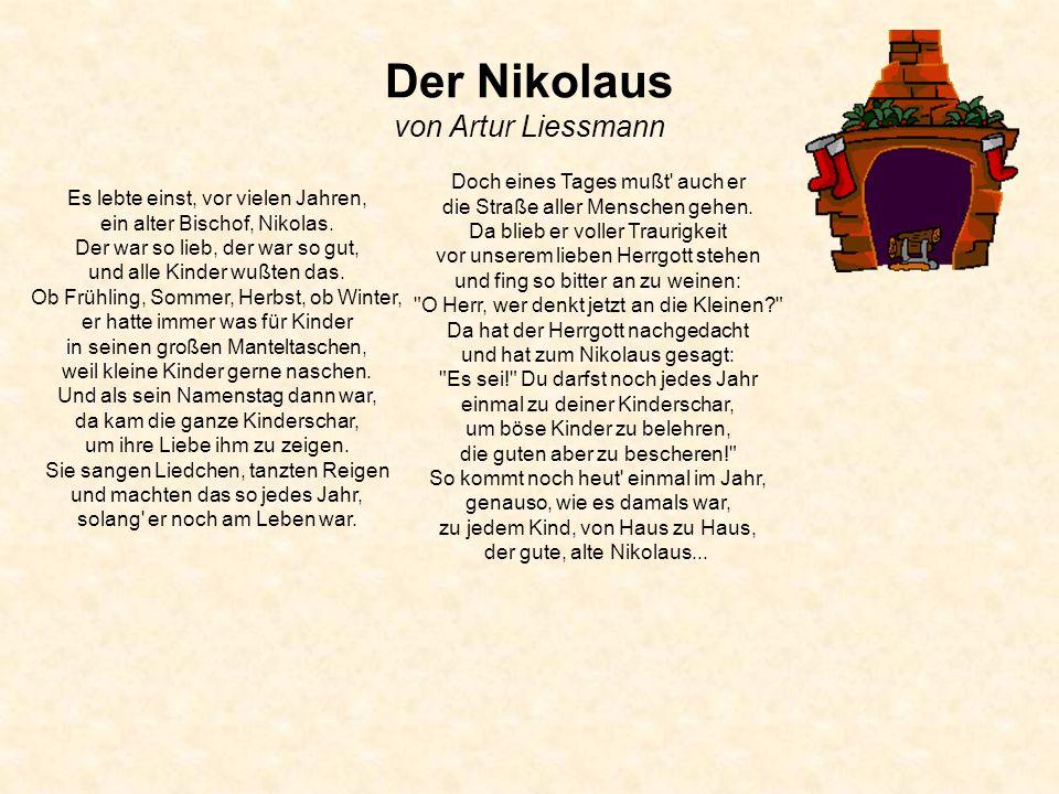 Der Nikolaus von Artur Liessmann Es lebte einst, vor vielen Jahren, ein alter Bischof, Nikolas. Der war so lieb, der war so gut, und alle Kinder wußte