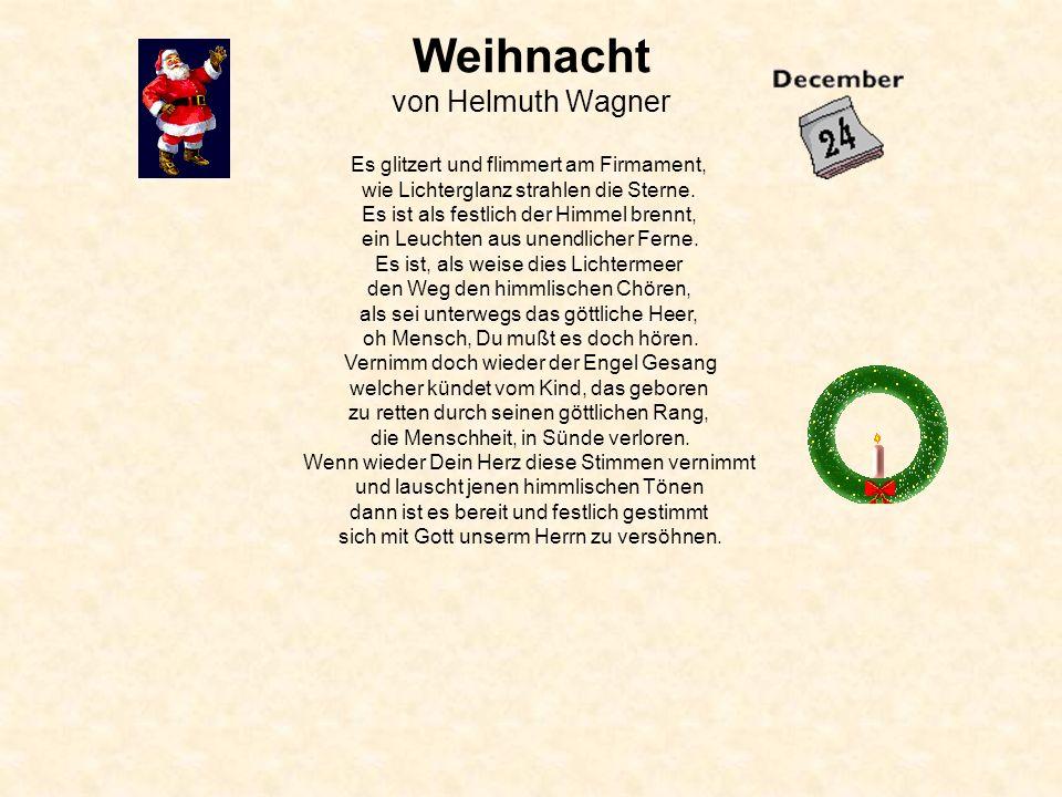 Weihnacht von Helmuth Wagner Es glitzert und flimmert am Firmament, wie Lichterglanz strahlen die Sterne. Es ist als festlich der Himmel brennt, ein L