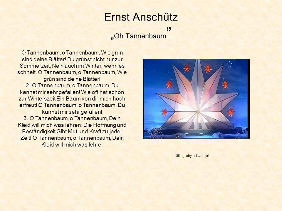 Ernst Anschütz Oh Tannenbaum O Tannenbaum, o Tannenbaum, Wie grün sind deine Blätter! Du grünst nicht nur zur Sommerzeit, Nein auch im Winter, wenn es
