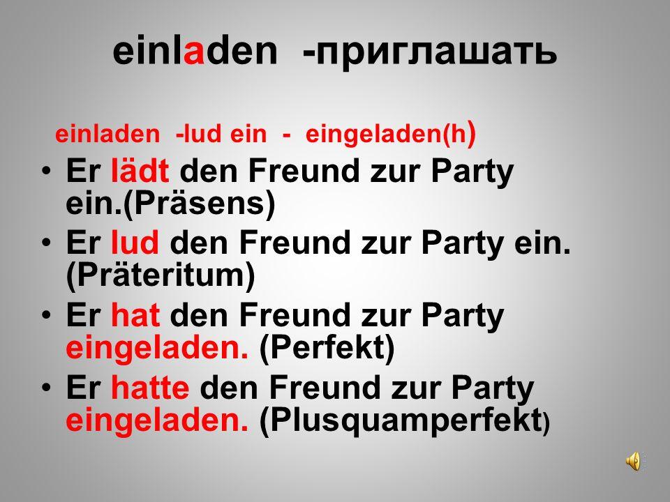 einladen -приглашать einladen -lud ein - eingeladen(h ) Er lädt den Freund zur Party ein.(Präsens) Er lud den Freund zur Party ein. (Präteritum) Er ha