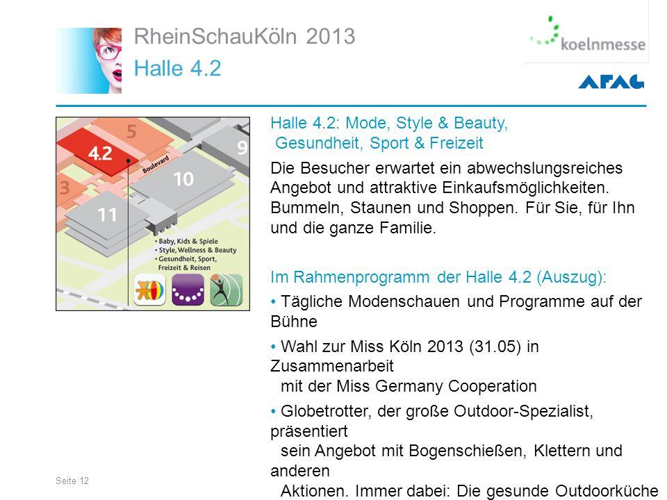 Seite 12 RheinSchauKöln 2013 Halle 4.2 Halle 4.2: Mode, Style & Beauty, Gesundheit, Sport & Freizeit Die Besucher erwartet ein abwechslungsreiches Angebot und attraktive Einkaufsmöglichkeiten.