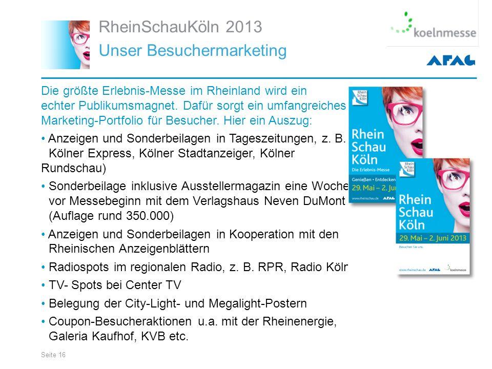 Seite 16 RheinSchauKöln 2013 Unser Besuchermarketing Die größte Erlebnis-Messe im Rheinland wird ein echter Publikumsmagnet.
