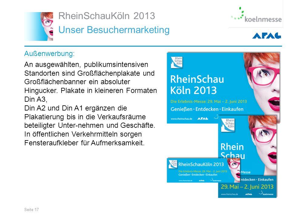 Seite 17 RheinSchauKöln 2013 Unser Besuchermarketing Außenwerbung: An ausgewählten, publikumsintensiven Standorten sind Großflächenplakate und Großflächenbanner ein absoluter Hingucker.