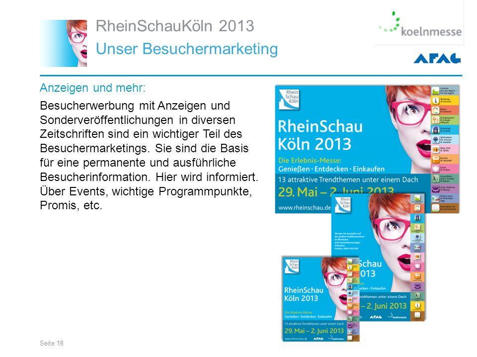 Seite 18 RheinSchauKöln 2013 Unser Besuchermarketing Anzeigen und mehr: Besucherwerbung mit Anzeigen und Sonderveröffentlichungen in diversen Zeitschriften sind ein wichtiger Teil des Besuchermarketings.
