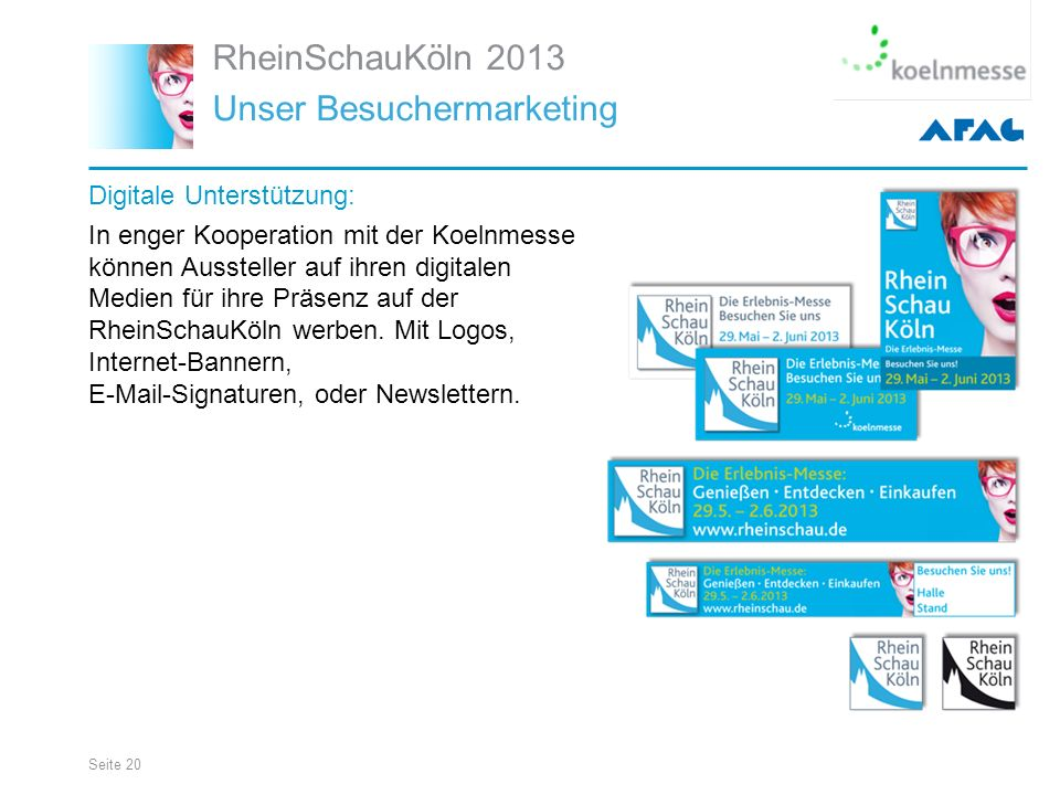 Seite 20 RheinSchauKöln 2013 Unser Besuchermarketing Digitale Unterstützung: In enger Kooperation mit der Koelnmesse können Aussteller auf ihren digitalen Medien für ihre Präsenz auf der RheinSchauKöln werben.