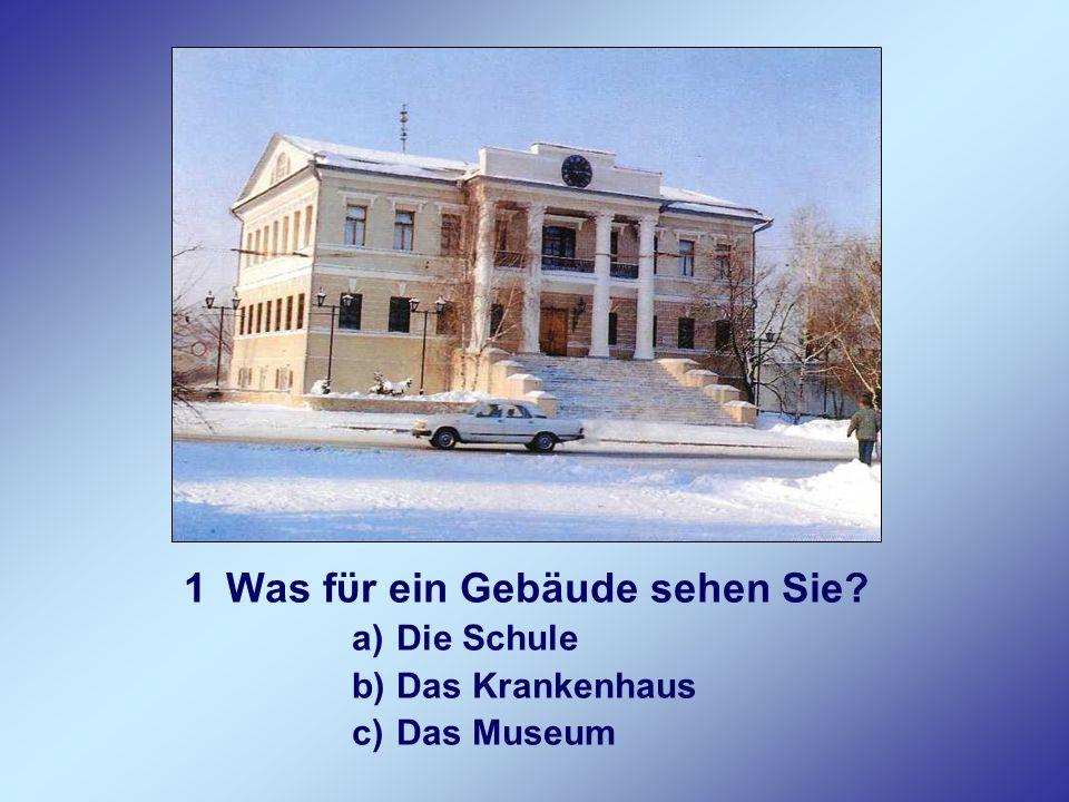 1Was fϋr ein Gebäude sehen Sie? a)Die Schule b)Das Krankenhaus c)Das Museum