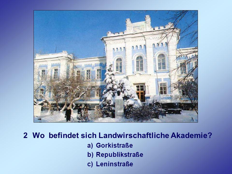 2Wo befindet sich Landwirschaftliche Akademie? a)Gorkistraße b)Republikstraße c)Leninstraße