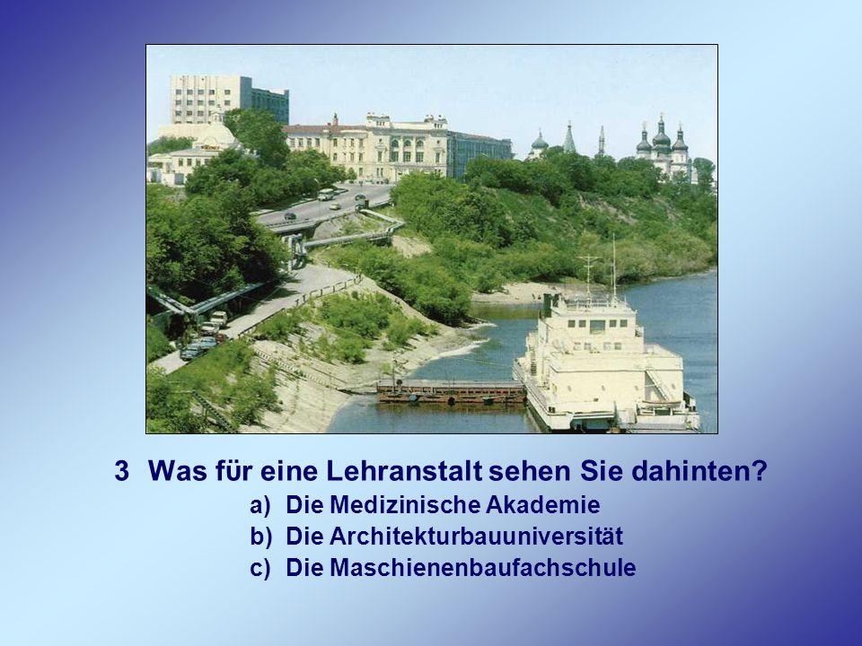 3Was fϋr eine Lehranstalt sehen Sie dahinten? a)Die Medizinische Akademie b)Die Architekturbauuniversität c)Die Maschienenbaufachschule