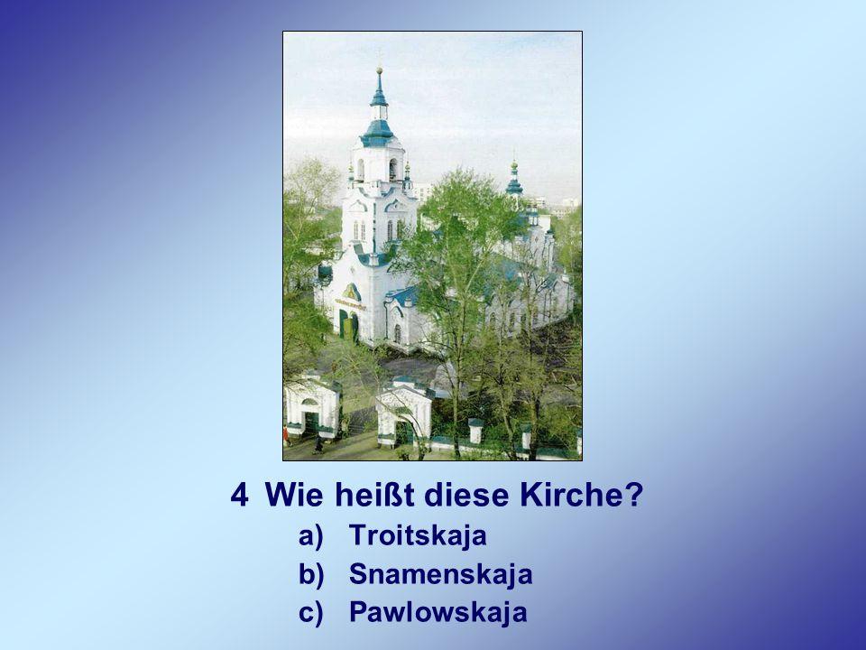 4Wie heißt diese Kirche? a)Troitskaja b)Snamenskaja c)Pawlowskaja