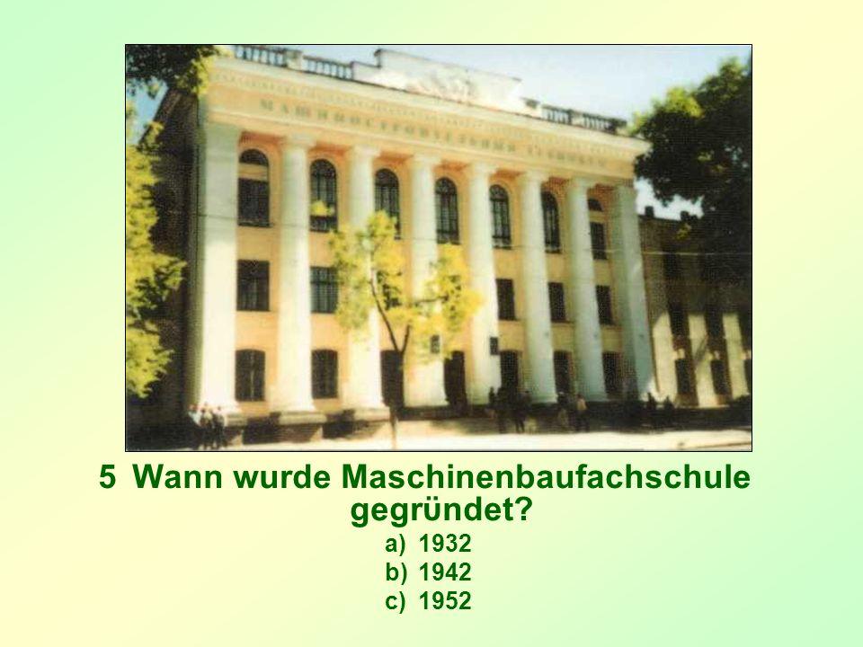5Wann wurde Maschinenbaufachschule gegrϋndet? a)1932 b)1942 c)1952