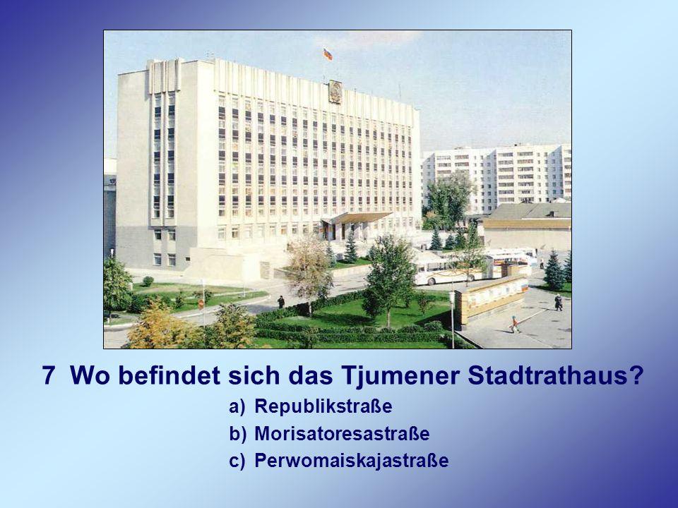 7Wo befindet sich das Tjumener Stadtrathaus? a)Republikstraße b)Morisatoresastraße c)Perwomaiskajastraße