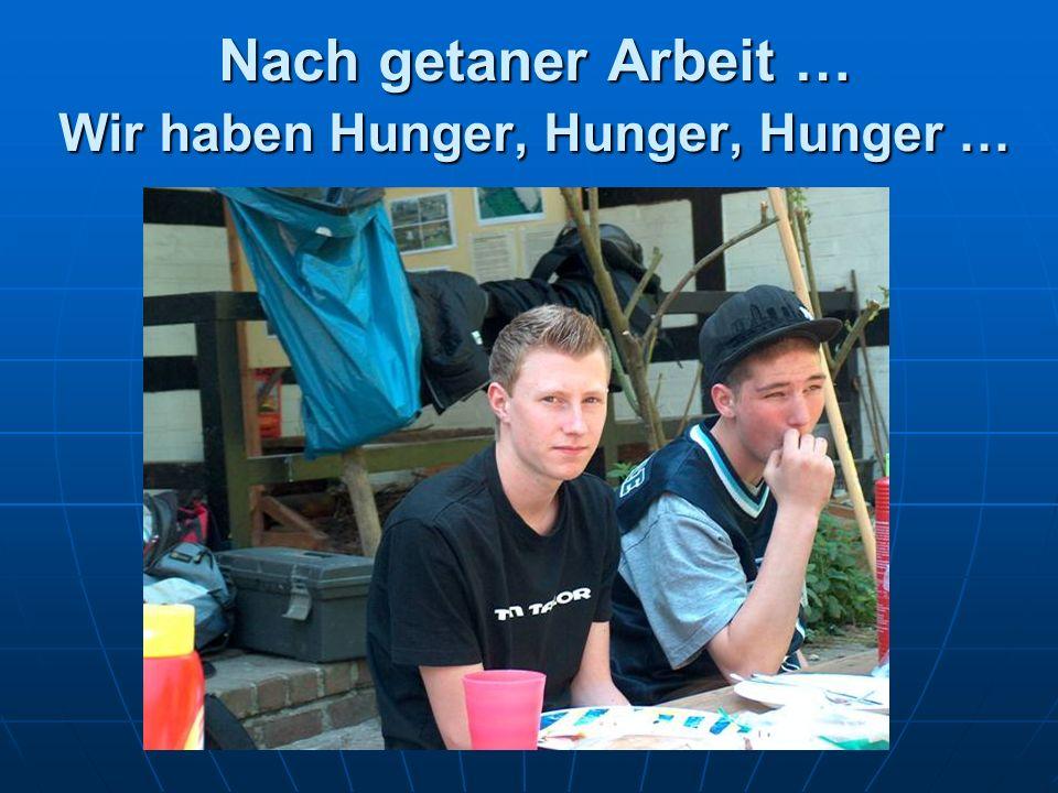 Nach getaner Arbeit … Wir haben Hunger, Hunger, Hunger …