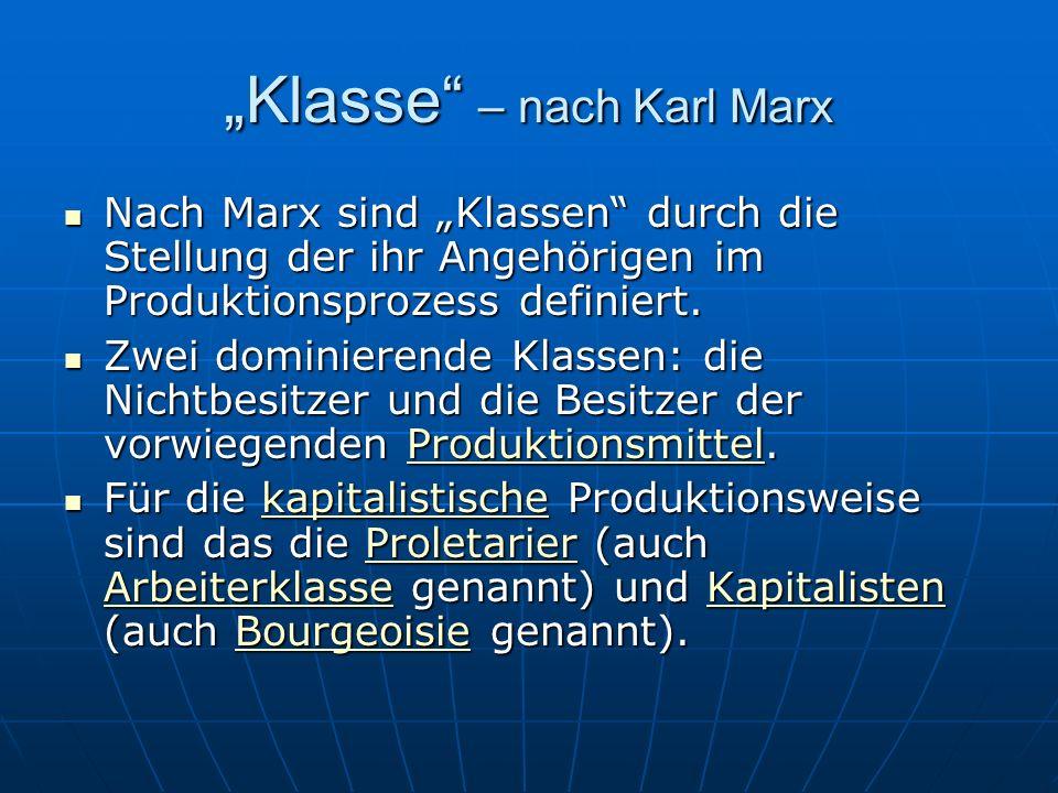 Klasse – nach Karl Marx Nach Marx sind Klassen durch die Stellung der ihr Angehörigen im Produktionsprozess definiert. Nach Marx sind Klassen durch di