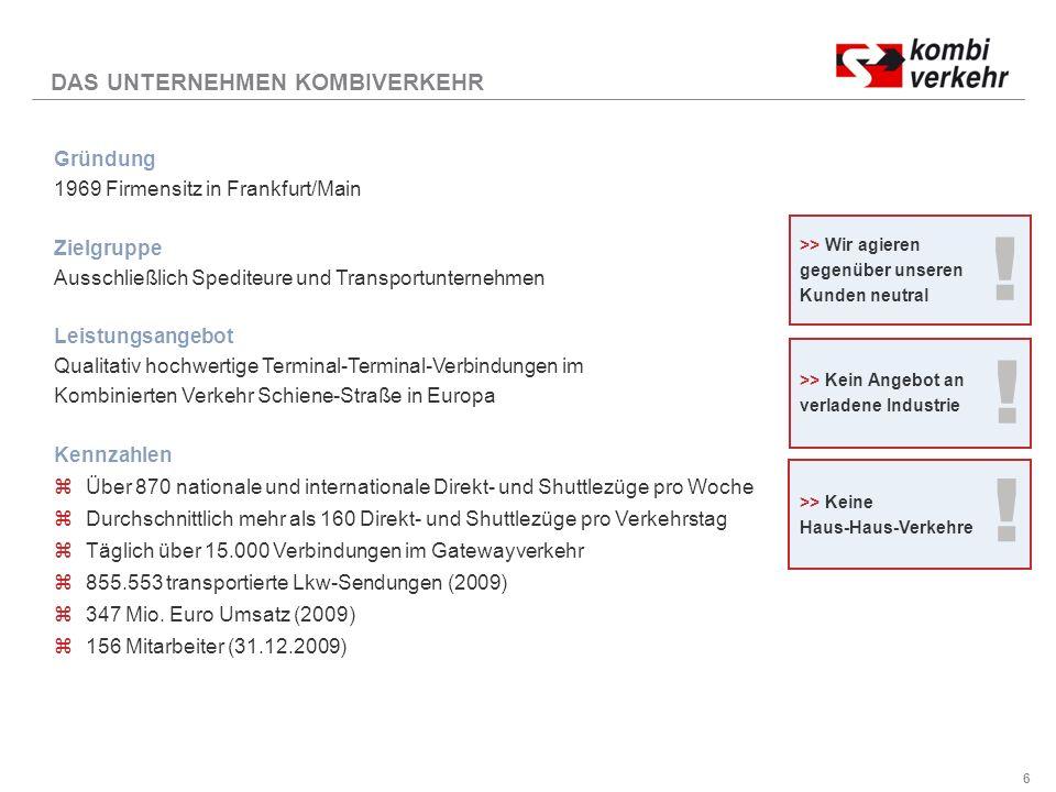 6 Gründung 1969 Firmensitz in Frankfurt/Main Zielgruppe Ausschließlich Spediteure und Transportunternehmen Leistungsangebot Qualitativ hochwertige Terminal-Terminal-Verbindungen im Kombinierten Verkehr Schiene-Straße in Europa Kennzahlen zÜber 870 nationale und internationale Direkt- und Shuttlezüge pro Woche zDurchschnittlich mehr als 160 Direkt- und Shuttlezüge pro Verkehrstag zTäglich über 15.000 Verbindungen im Gatewayverkehr z855.553 transportierte Lkw-Sendungen (2009) z347 Mio.