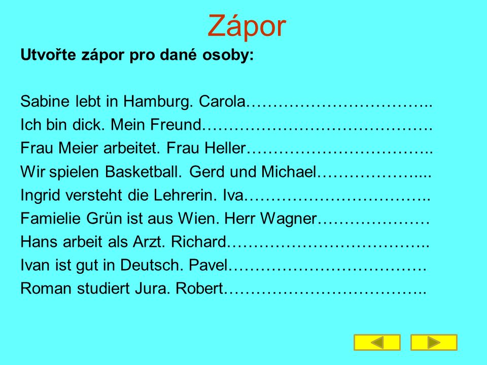 Zápor Utvořte zápor pro dané osoby: Sabine lebt in Hamburg. Carola…………………………….. Ich bin dick. Mein Freund……………………………………. Frau Meier arbeitet. Frau Hel