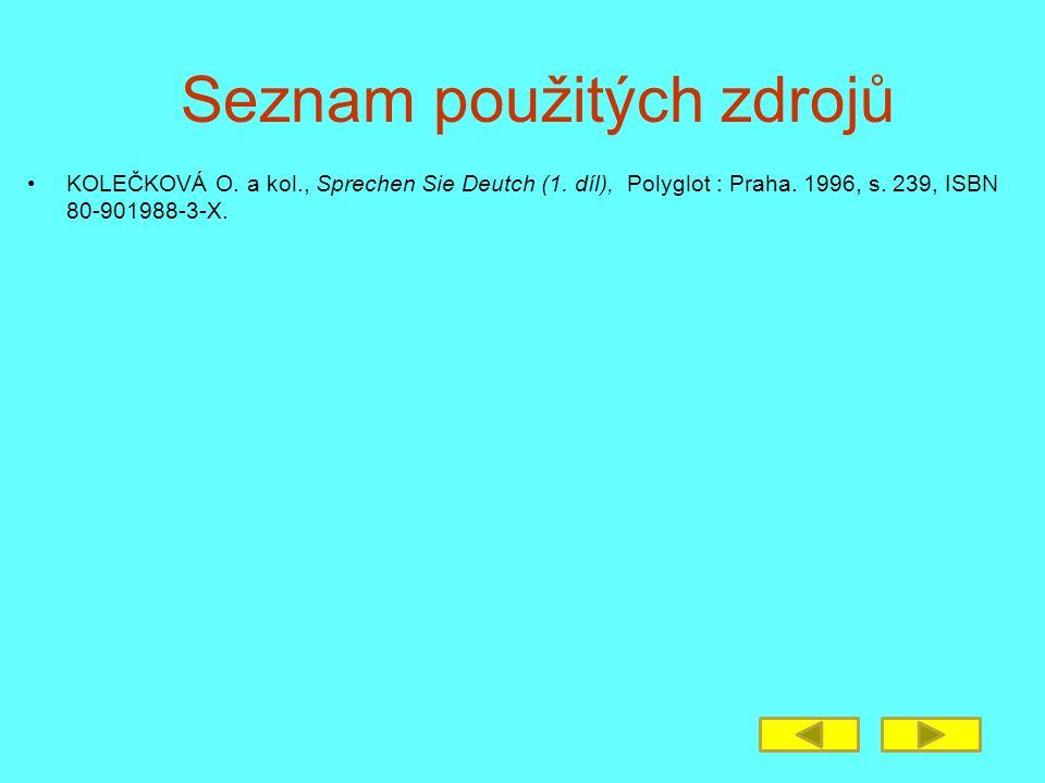 Seznam použitých zdrojů KOLEČKOVÁ O. a kol., Sprechen Sie Deutch (1. díl), Polyglot : Praha. 1996, s. 239, ISBN 80-901988-3-X.