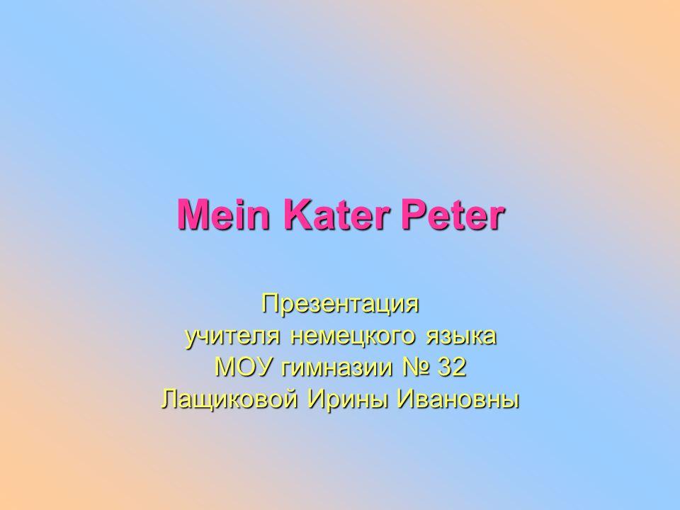 Mein Kater Peter Презентация учителя немецкого языка МОУ гимназии 32 Лащиковой Ирины Ивановны