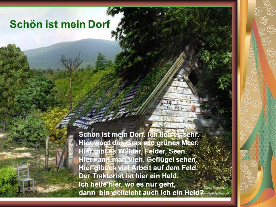 Schön ist mein Dorf Schön ist mein Dorf. Ich lieb es sehr. Hier wogt das Gras wie grünes Meer. Hier gibt es Wälder, Felder, Seen. Hier kann man Vieh,