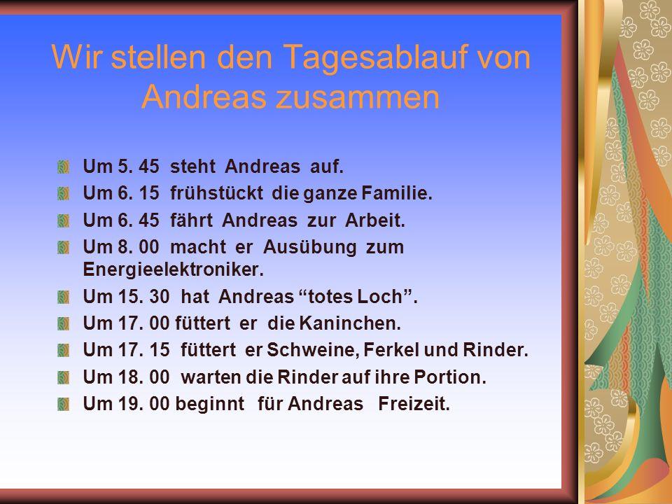 Wir stellen den Tagesablauf von Andreas zusammen Um 5. 45 steht Andreas auf. Um 6. 15 frühstückt die ganze Familie. Um 6. 45 fährt Andreas zur Arbeit.