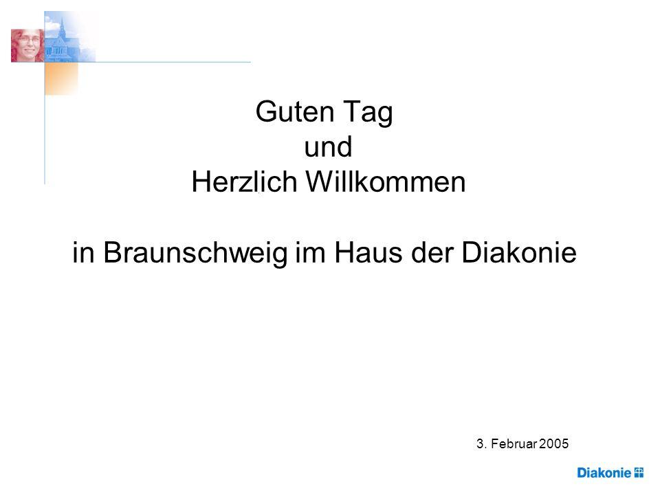 Guten Tag und Herzlich Willkommen in Braunschweig im Haus der Diakonie 3. Februar 2005