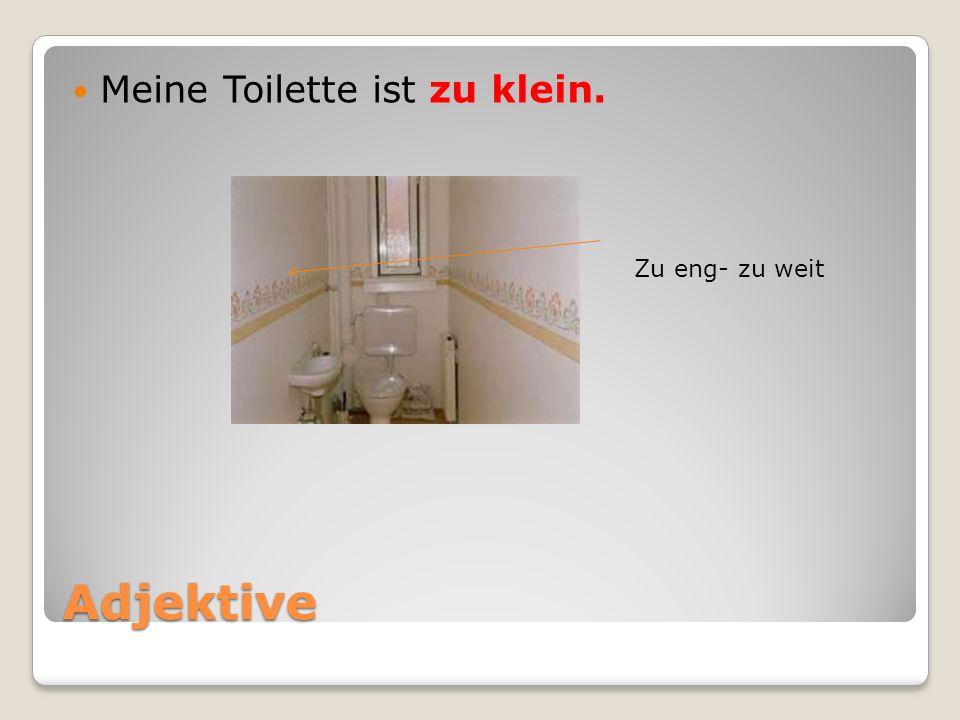 Adjektive Meine Toilette ist zu klein. Zu eng- zu weit
