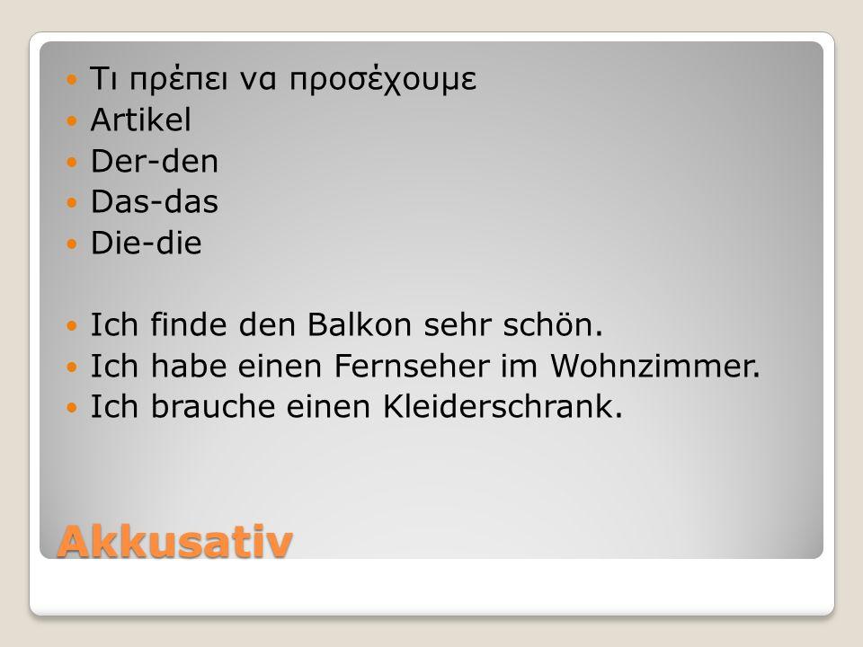 Akkusativ Tι πρέπει να προσέχουμε Artikel Der-den Das-das Die-die Ich finde den Balkon sehr schön.