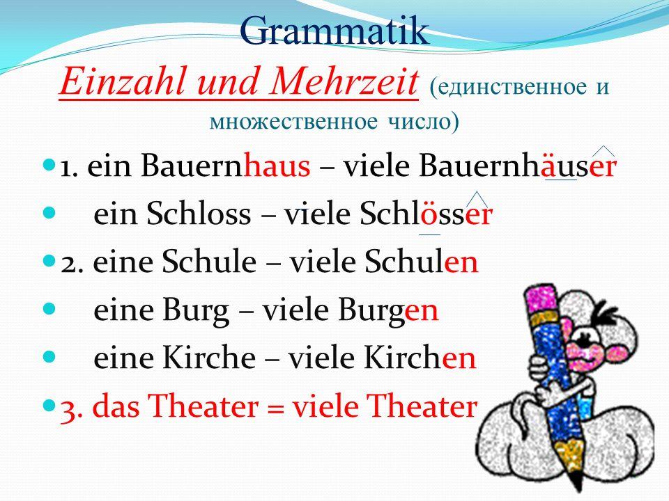 Grammatik Einzahl und Mehrzeit (единственное и множественное число) 1. ein Bauernhaus – viele Bauernhäuser ein Schloss – viele Schlösser 2. eine Schul