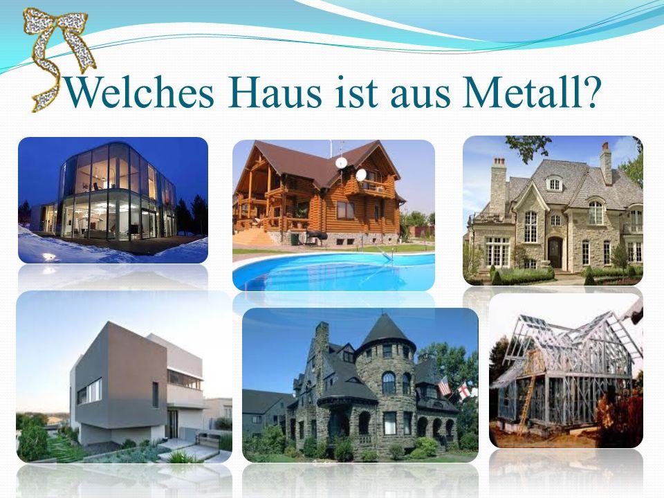 Welches Haus ist aus Metall?