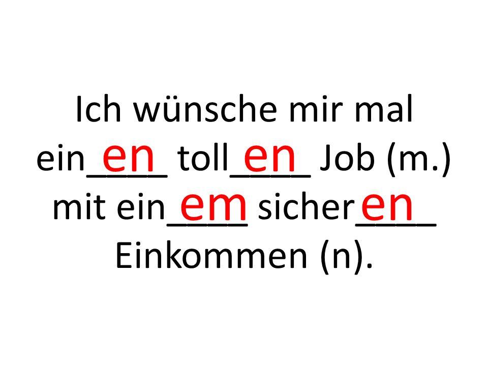 Ich wünsche mir mal ein____ schön____ Haus (n.) mit ein____ groß____ Garten (m). X es em en