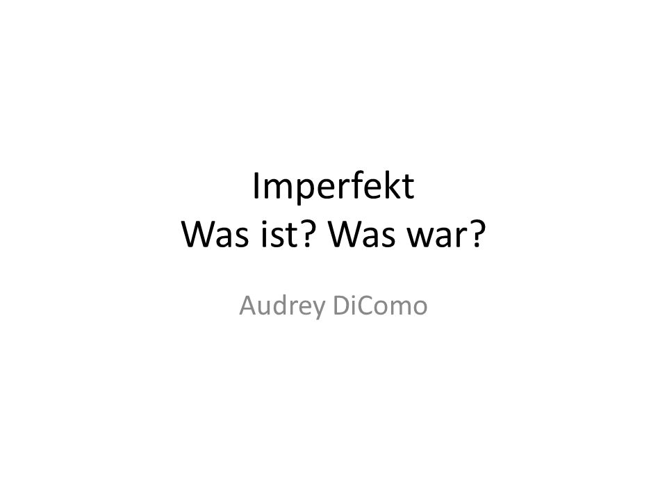 Imperfekt Was ist? Was war? Audrey DiComo