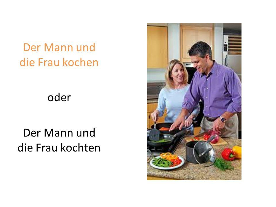 Der Mann und die Frau kochen oder Der Mann und die Frau kochten