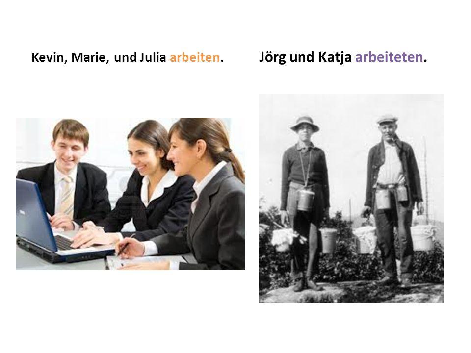 Kevin, Marie, und Julia arbeiten. Jörg und Katja arbeiteten.