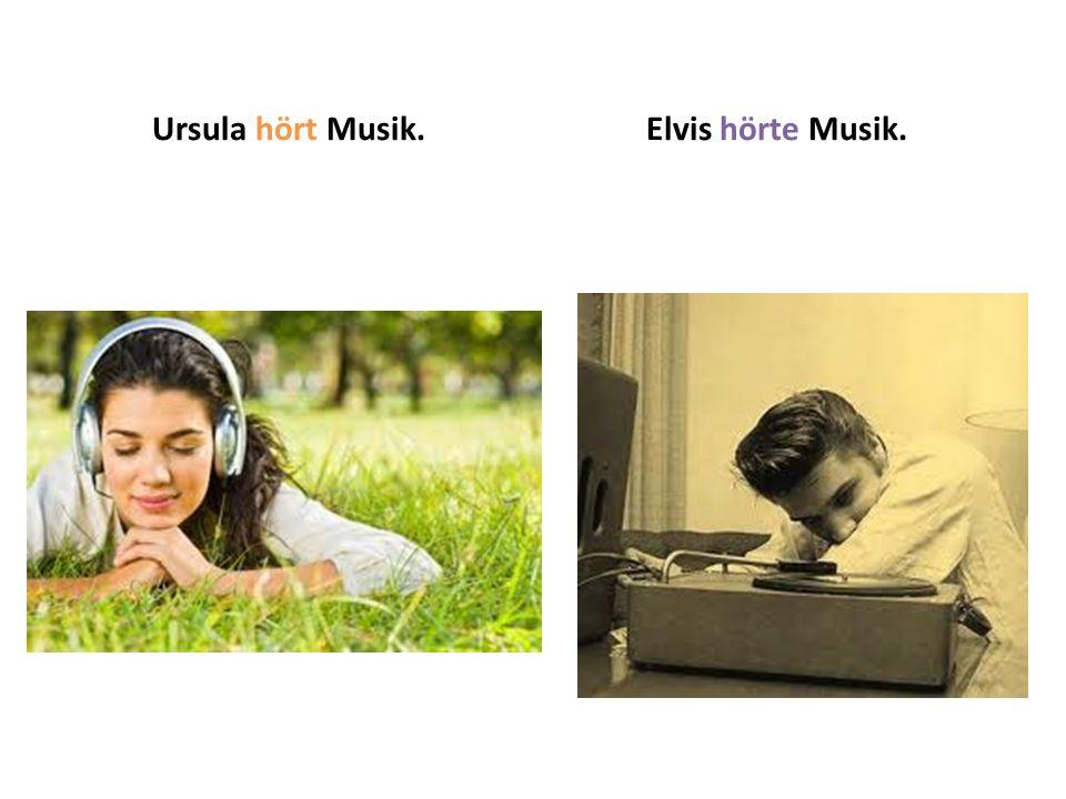 Ursula hört Musik.Elvis hörte Musik.