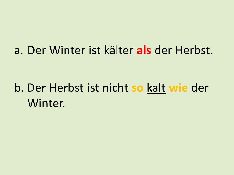 a.Der Winter ist kälter als der Herbst. b. Der Herbst ist nicht so kalt wie der Winter.