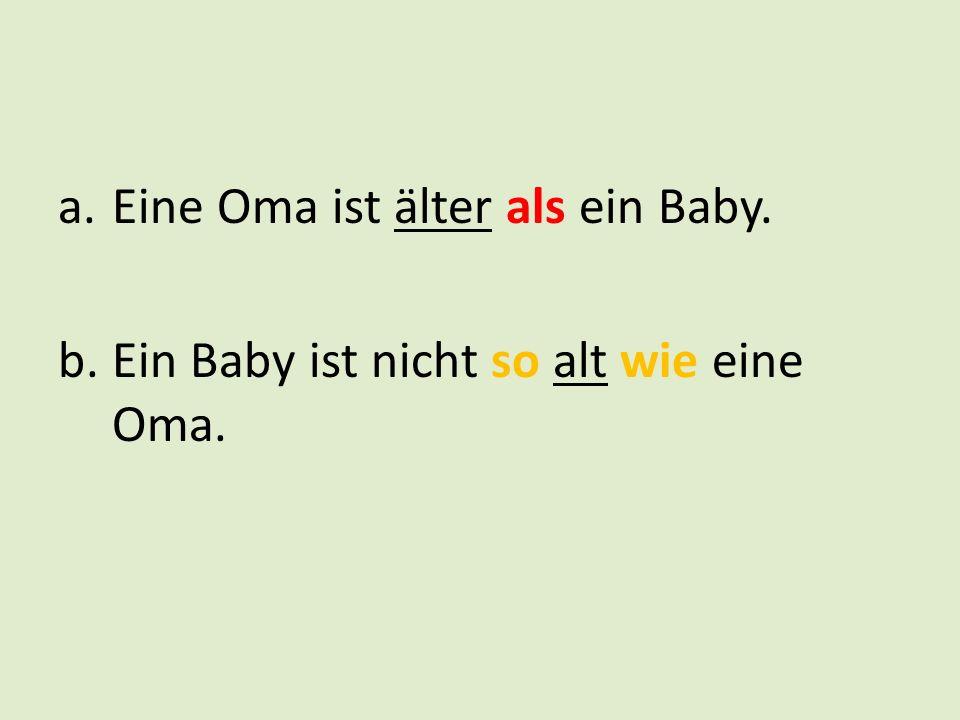 a.Eine Oma ist älter als ein Baby. b.Ein Baby ist nicht so alt wie eine Oma.