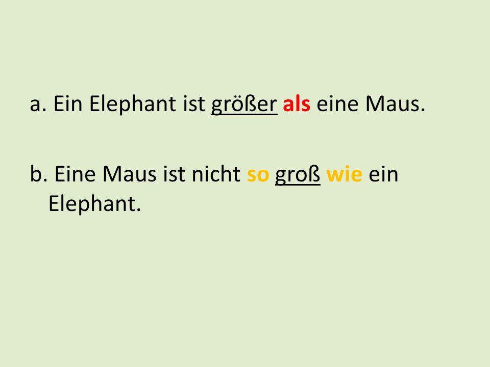 a. Ein Elephant ist größer als eine Maus. b. Eine Maus ist nicht so groß wie ein Elephant.