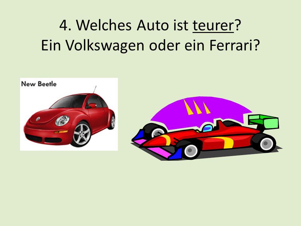 4. Welches Auto ist teurer? Ein Volkswagen oder ein Ferrari?