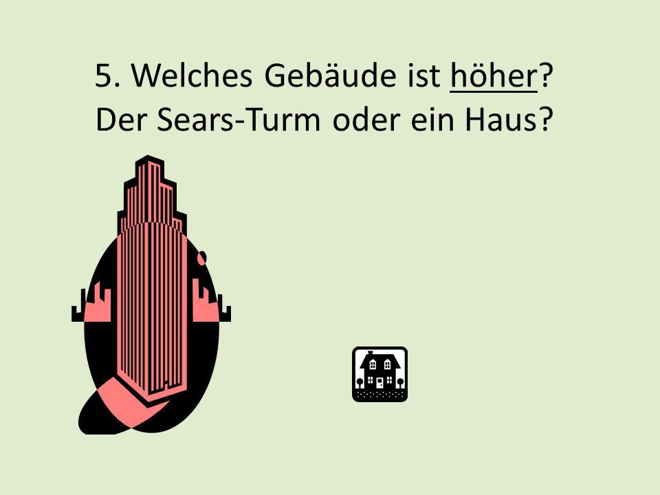 5. Welches Gebäude ist höher? Der Sears-Turm oder ein Haus?