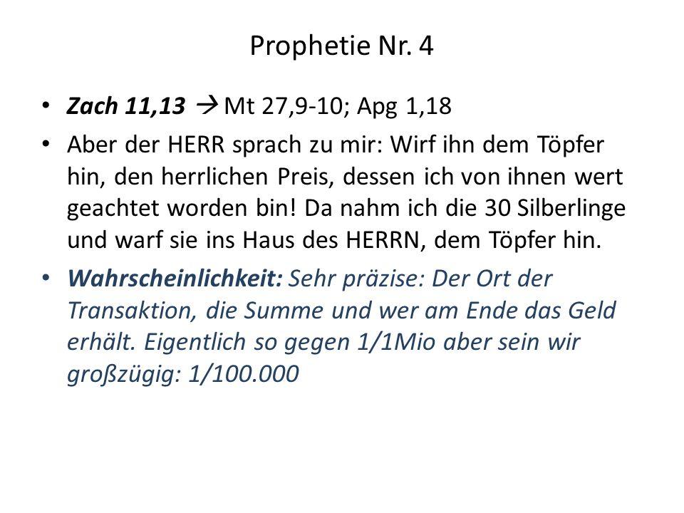 Prophetie Nr. 4 Zach 11,13 Mt 27,9-10; Apg 1,18 Aber der HERR sprach zu mir: Wirf ihn dem Töpfer hin, den herrlichen Preis, dessen ich von ihnen wert