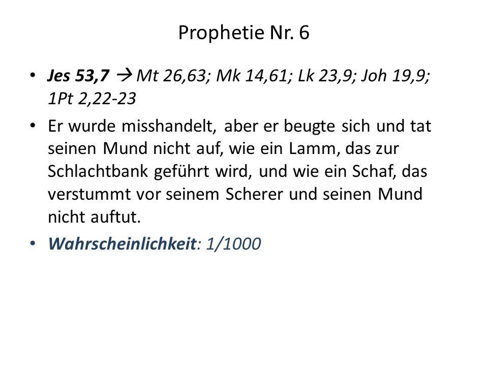 Prophetie Nr. 6 Jes 53,7 Mt 26,63; Mk 14,61; Lk 23,9; Joh 19,9; 1Pt 2,22-23 Er wurde misshandelt, aber er beugte sich und tat seinen Mund nicht auf, w