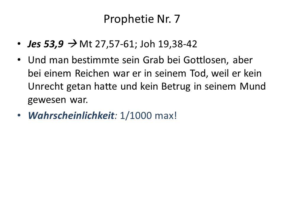 Prophetie Nr. 7 Jes 53,9 Mt 27,57-61; Joh 19,38-42 Und man bestimmte sein Grab bei Gottlosen, aber bei einem Reichen war er in seinem Tod, weil er kei