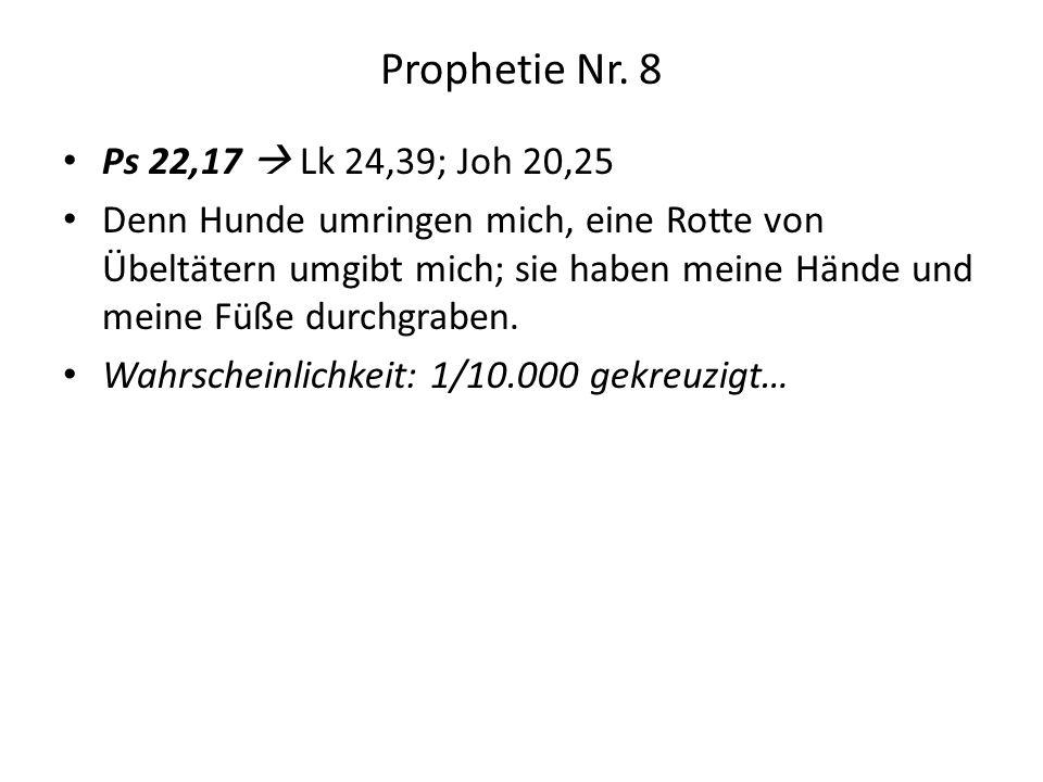 Prophetie Nr. 8 Ps 22,17 Lk 24,39; Joh 20,25 Denn Hunde umringen mich, eine Rotte von Übeltätern umgibt mich; sie haben meine Hände und meine Füße dur