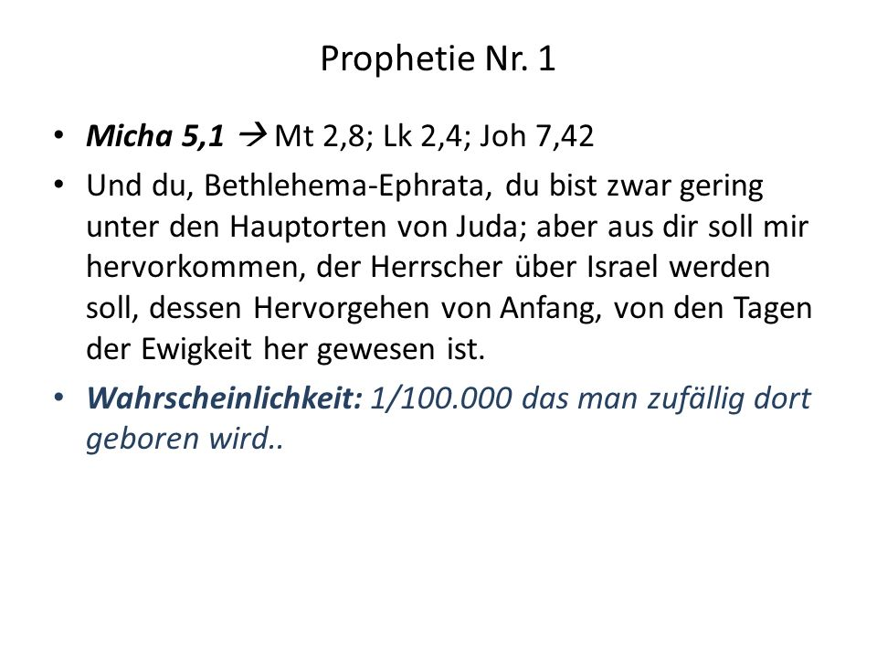Prophetie Nr. 1 Micha 5,1 Mt 2,8; Lk 2,4; Joh 7,42 Und du, Bethlehema-Ephrata, du bist zwar gering unter den Hauptorten von Juda; aber aus dir soll mi